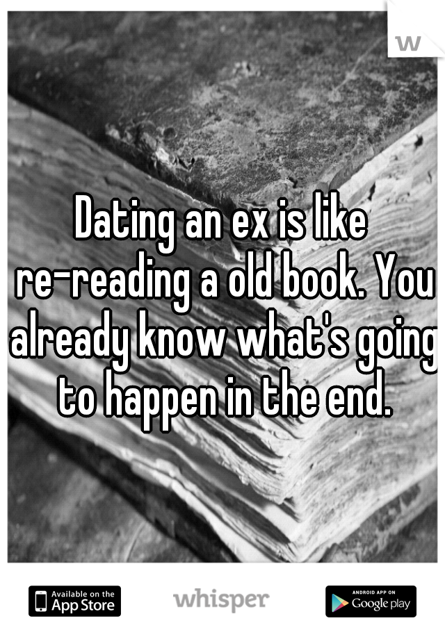 Dating an ex is like re-reading a old book. You already know what's going to happen in the end.