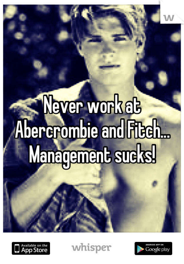 Never work at Abercrombie and Fitch... Management sucks!
