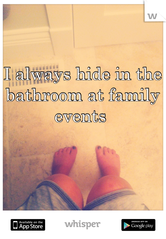 I always hide in the bathroom at family events