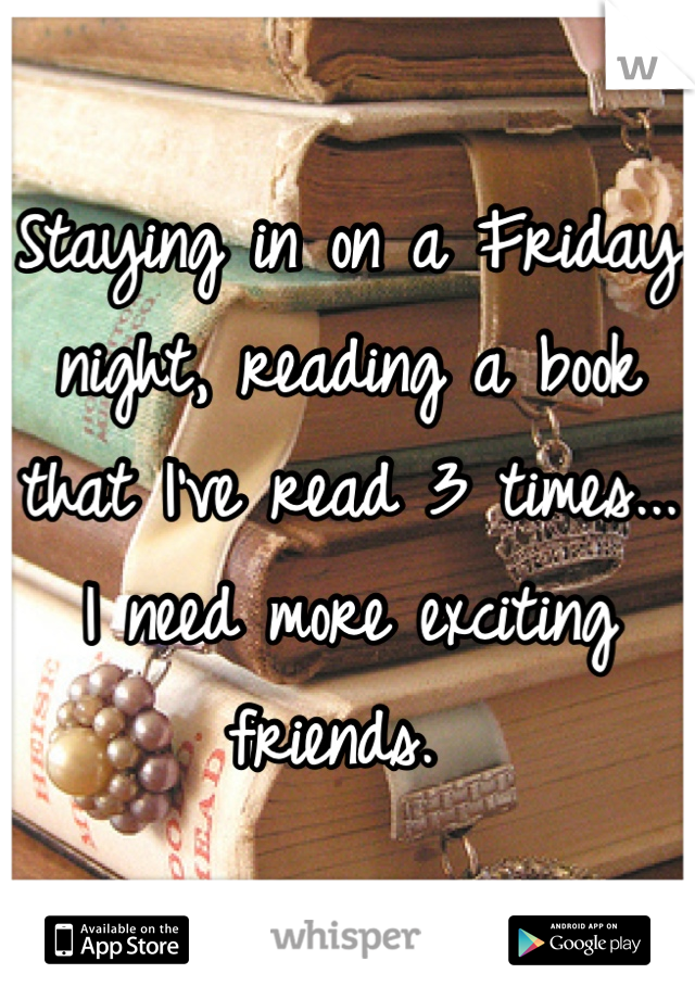 Staying in on a Friday night, reading a book that I've read 3 times... I need more exciting friends.