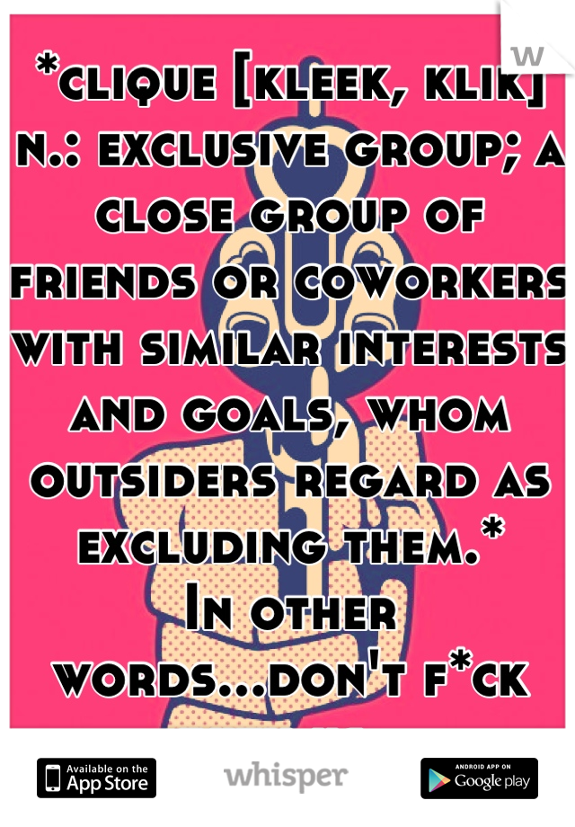 *clique [kleek, klik] n.: exclusive group; a close group of friends or coworkers with similar interests and goals, whom outsiders regard as excluding them.* In other words...don't f*ck with us.