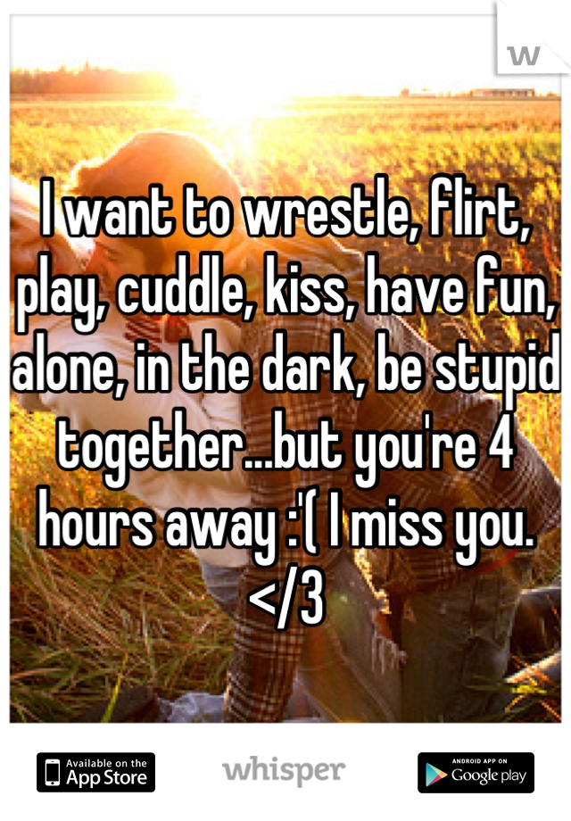 I want to wrestle, flirt, play, cuddle, kiss, have fun, alone, in the dark, be stupid together...but you're 4 hours away :'( I miss you.</3