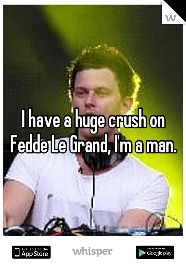 I have a huge crush on Fedde Le Grand, I'm a man.