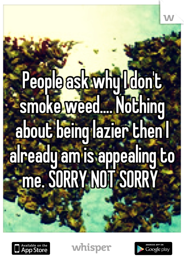 People ask why I don't smoke weed.... Nothing about being lazier then I already am is appealing to me. SORRY NOT SORRY