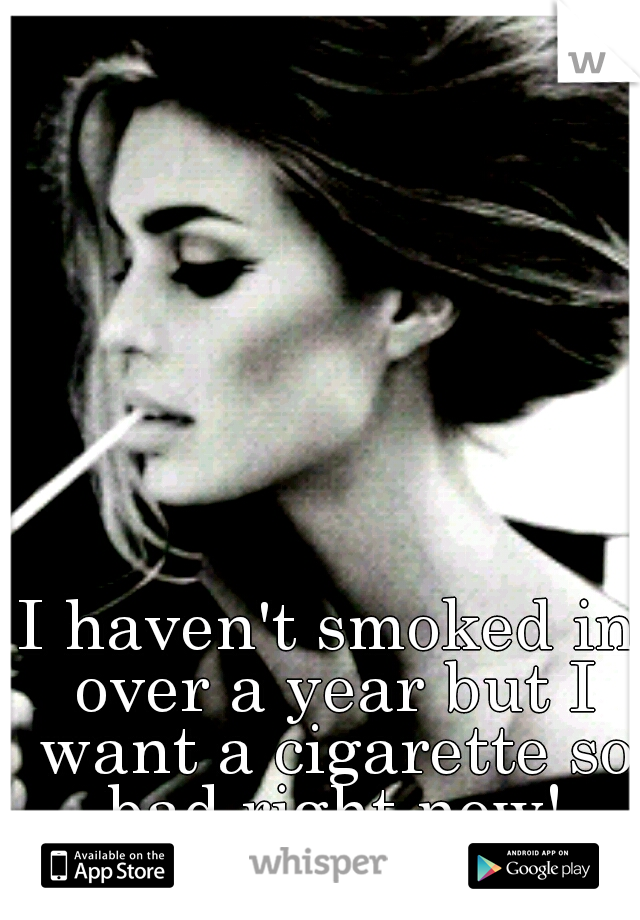 I haven't smoked in over a year but I want a cigarette so bad right now!