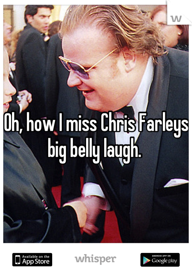 Oh, how I miss Chris Farleys big belly laugh.