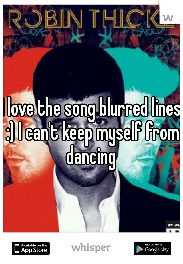 I love the song blurred lines :) I can't keep myself from dancing