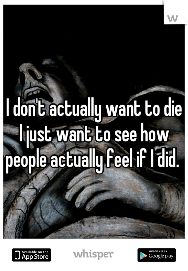 I don't actually want to die I just want to see how people actually feel if I did.