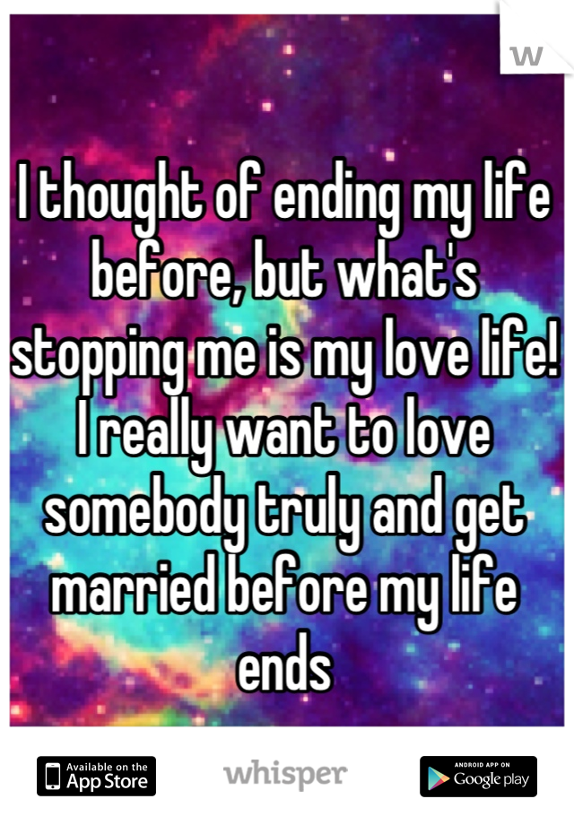 I thought of ending my life before, but what's stopping me is my love life! I really want to love somebody truly and get married before my life ends