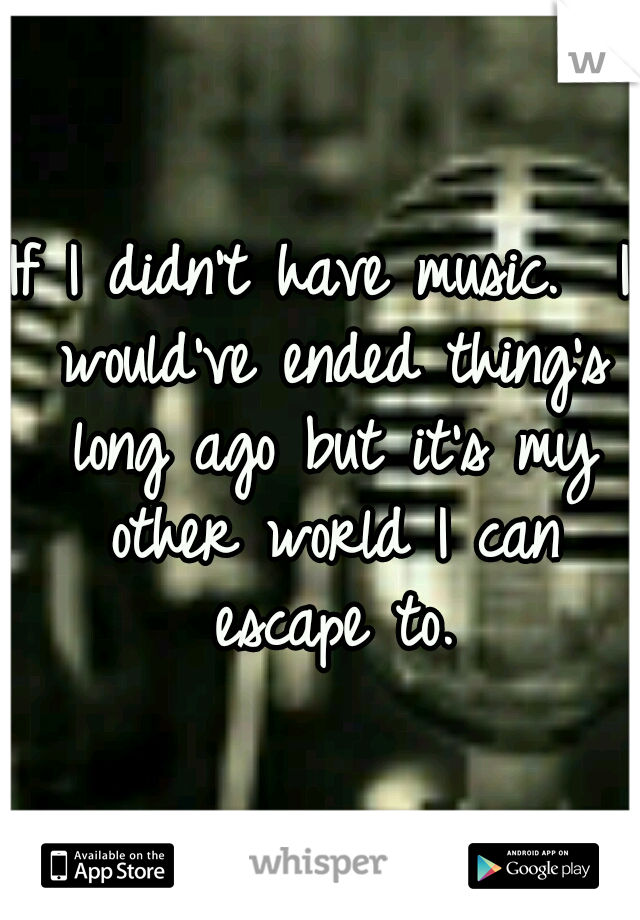 If I didn't have music.  I would've ended thing's long ago but it's my other world I can escape to.