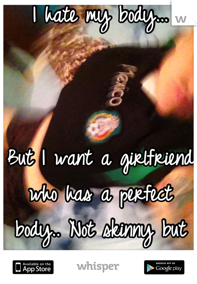I hate my body...    But I want a girlfriend who has a perfect body.. Not skinny but not curvy..