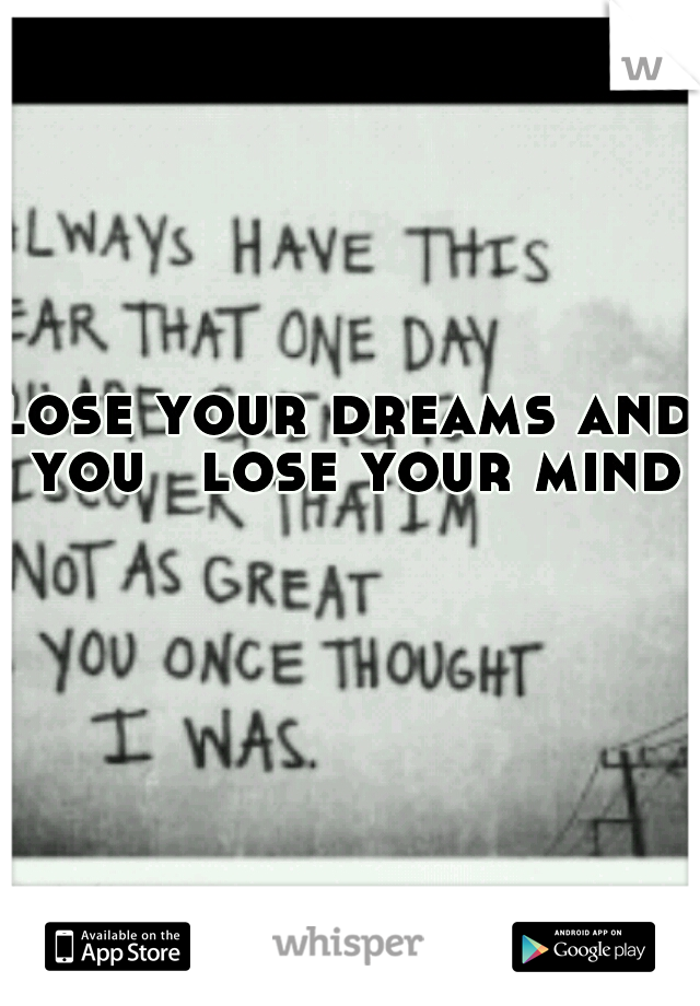 lose your dreams and you  lose your mind