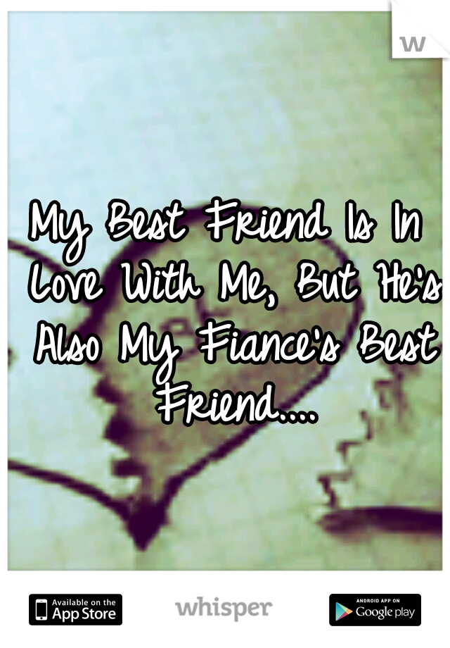 My Best Friend Is In Love With Me, But He's Also My Fiance's Best Friend....