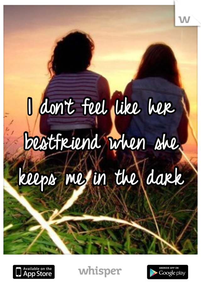 I don't feel like her bestfriend when she keeps me in the dark