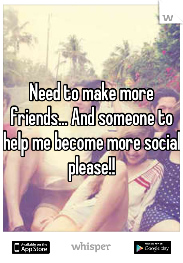 Need to make more friends... And someone to help me become more social please!!