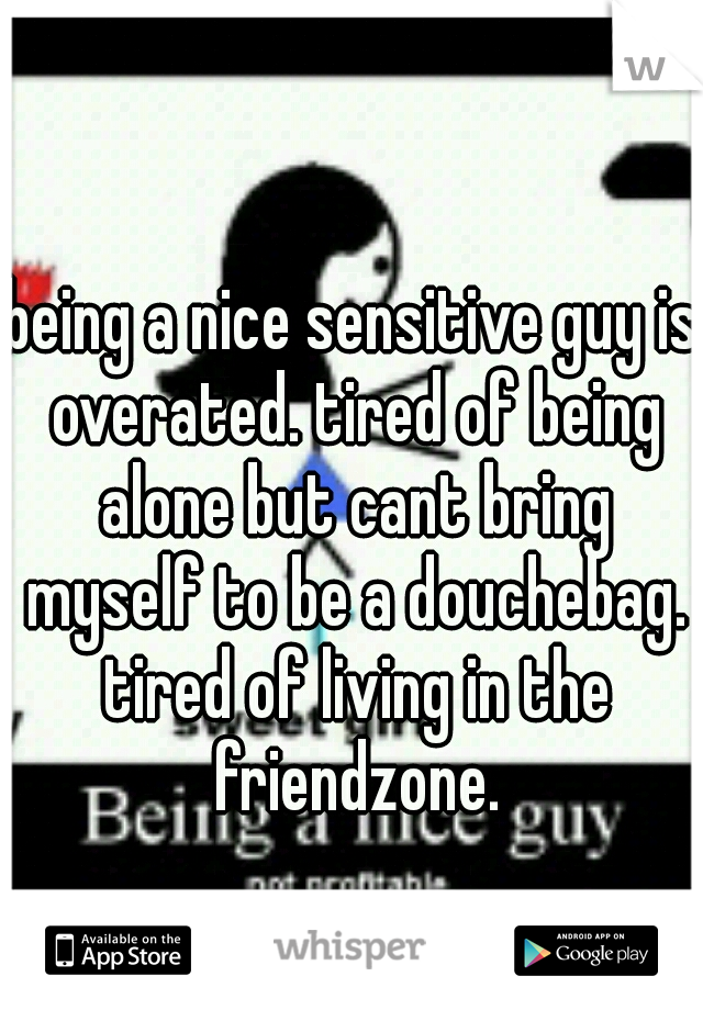 being a nice sensitive guy is overated. tired of being alone but cant bring myself to be a douchebag. tired of living in the friendzone.