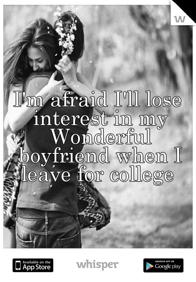 I'm afraid I'll lose interest in my Wonderful boyfriend when I leave for college