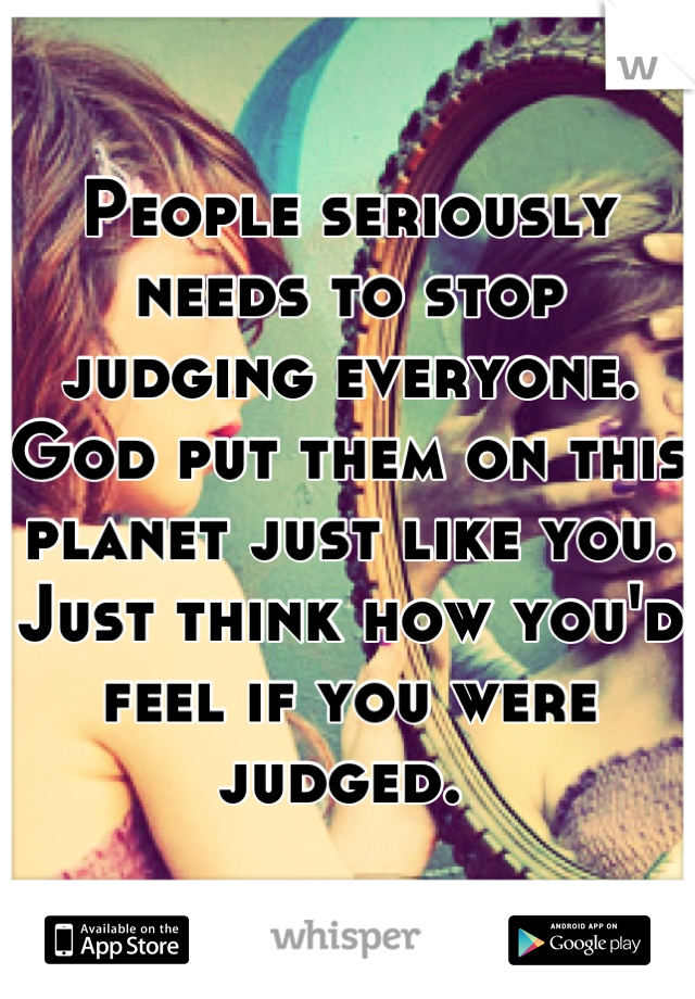 People seriously needs to stop judging everyone. God put them on this planet just like you. Just think how you'd feel if you were judged.