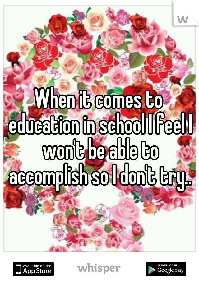 When it comes to education in school I feel I won't be able to accomplish so I don't try..