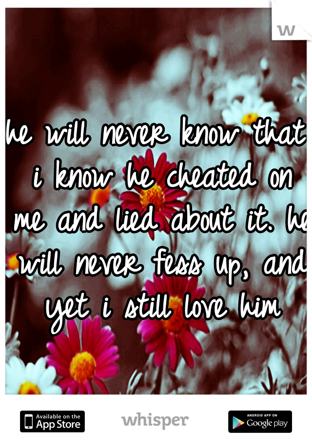 he will never know that i know he cheated on me and lied about it. he will never fess up, and yet i still love him