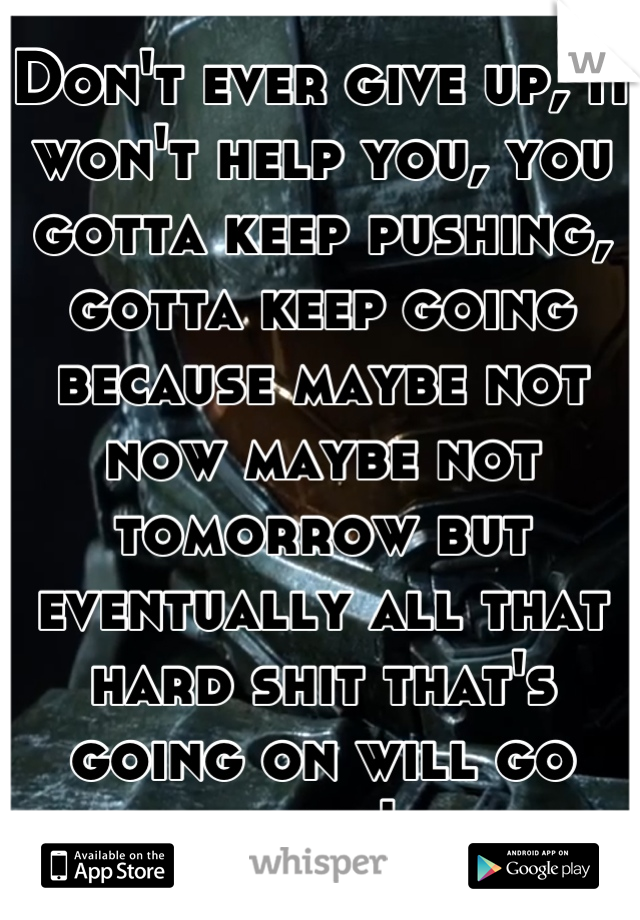 Don't ever give up, it won't help you, you gotta keep pushing, gotta keep going because maybe not now maybe not tomorrow but eventually all that hard shit that's going on will go away!