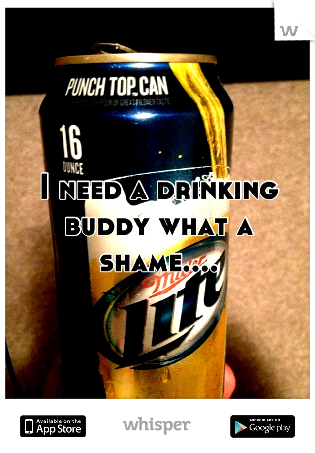 I need a drinking buddy what a shame....