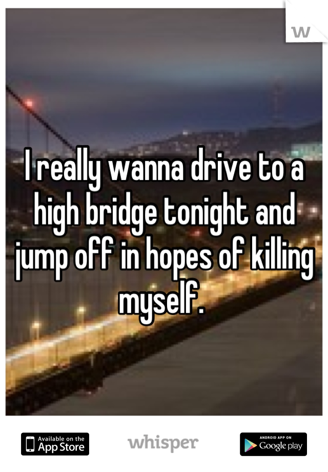 I really wanna drive to a high bridge tonight and jump off in hopes of killing myself.