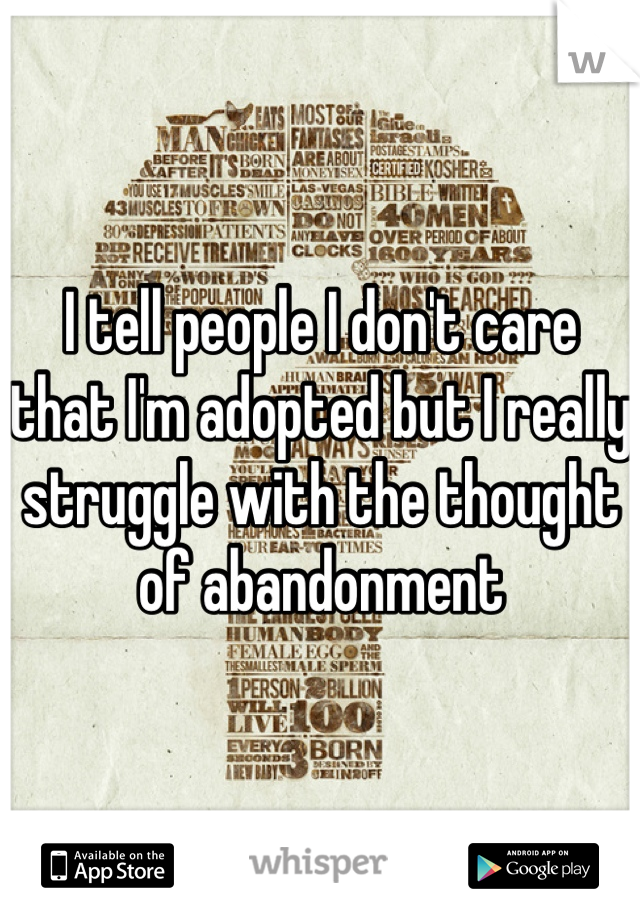 I tell people I don't care that I'm adopted but I really struggle with the thought of abandonment