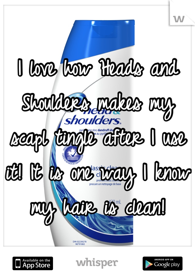 I love how Heads and Shoulders makes my scapl tingle after I use it! It is one way I know my hair is clean!