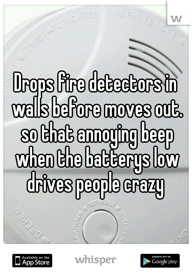Drops fire detectors in walls before moves out. so that annoying beep when the batterys low drives people crazy