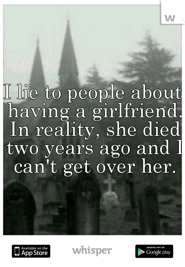 I lie to people about having a girlfriend. In reality, she died two years ago and I can't get over her.