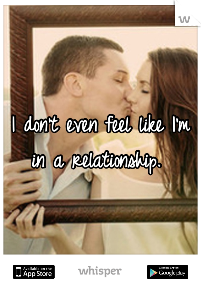 I don't even feel like I'm in a relationship.