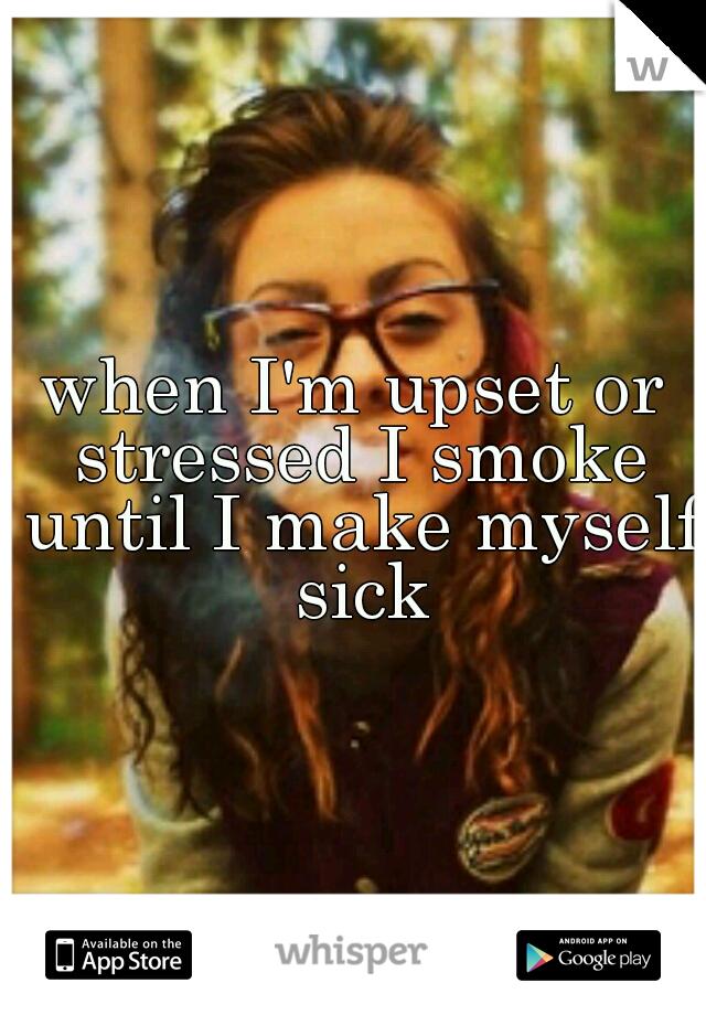 when I'm upset or stressed I smoke until I make myself sick