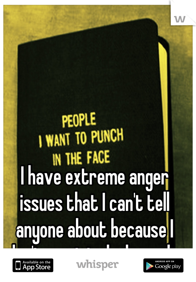 I have extreme anger issues that I can't tell anyone about because I don't want to look weak.