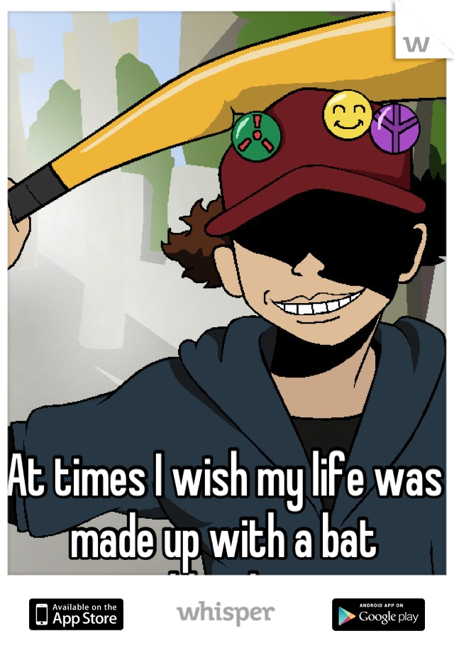 At times I wish my life was made up with a bat wielding boy...