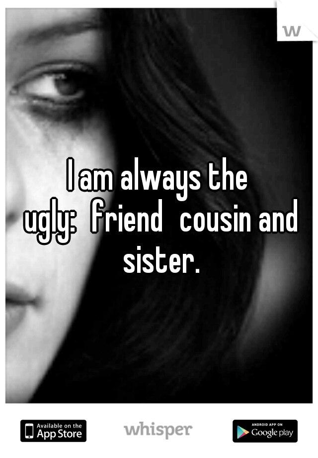 I am always the ugly: friend cousin and sister.