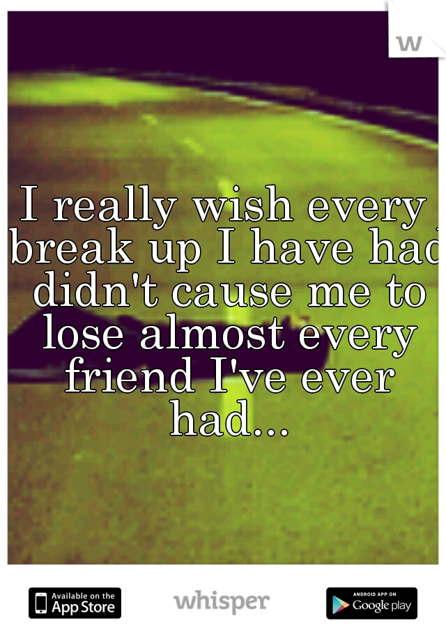 I really wish every break up I have had didn't cause me to lose almost every friend I've ever had...