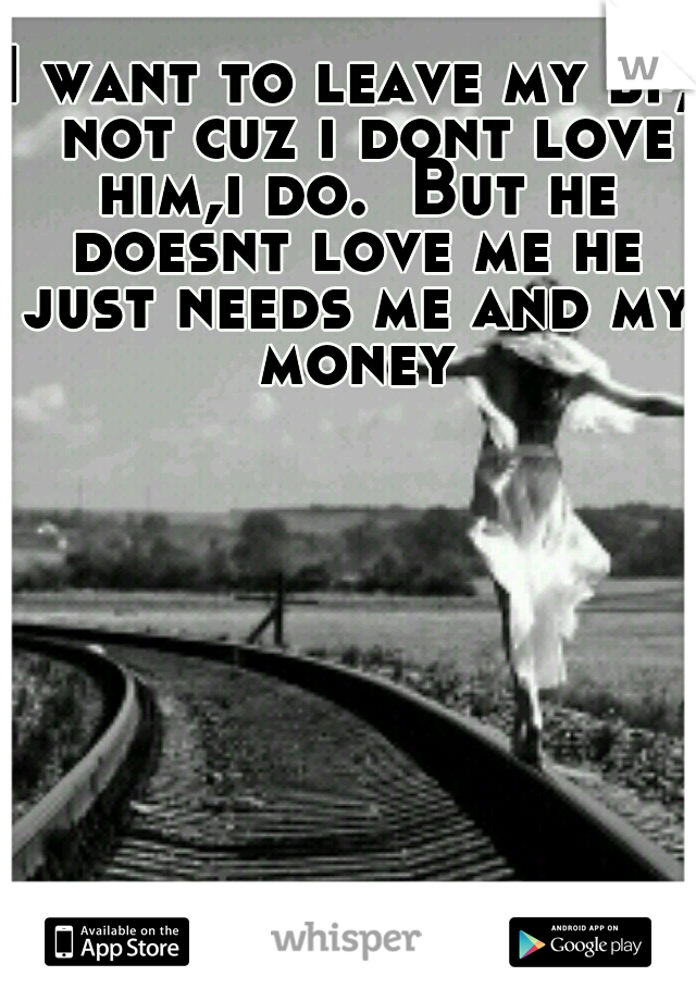 I want to leave my bf,  not cuz i dont love him,i do.  But he doesnt love me he just needs me and my money