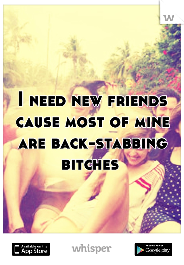 I need new friends cause most of mine are back-stabbing bitches
