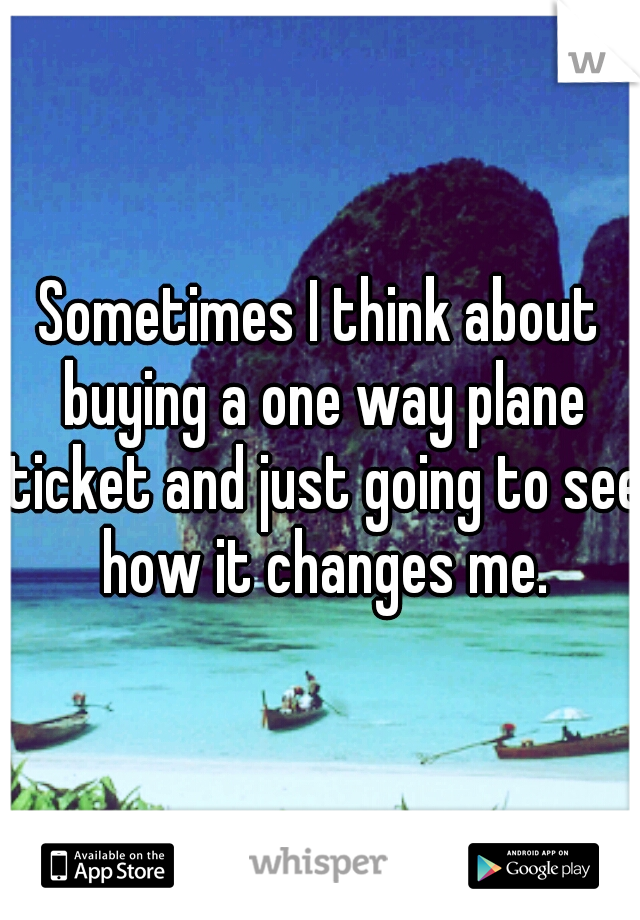 Sometimes I think about buying a one way plane ticket and just going to see how it changes me.