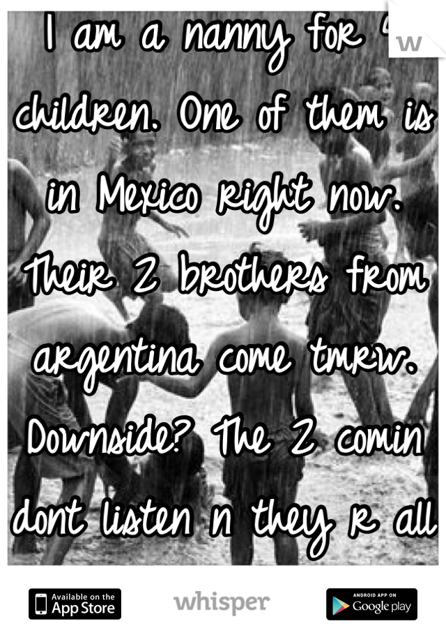 I am a nanny for 4 children. One of them is in Mexico right now. Their 2 brothers from argentina come tmrw. Downside? The 2 comin dont listen n they r all boys. HELP!