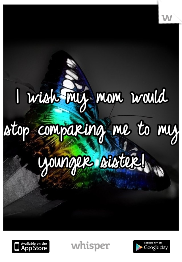 I wish my mom would stop comparing me to my younger sister!