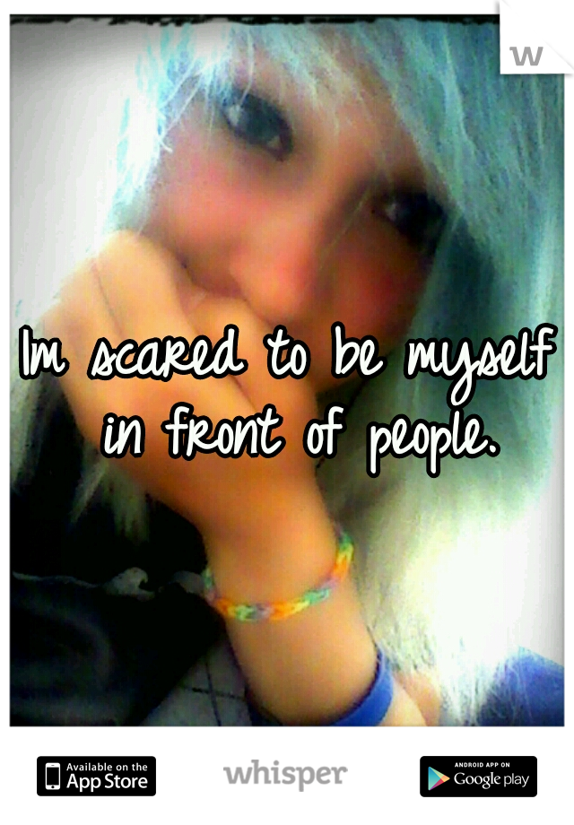 Im scared to be myself in front of people.