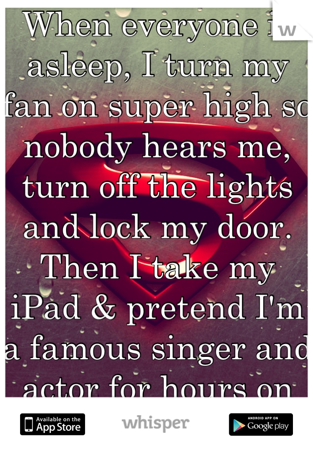 When everyone is asleep, I turn my fan on super high so nobody hears me, turn off the lights and lock my door. Then I take my iPad & pretend I'm a famous singer and actor for hours on end. I'm 21