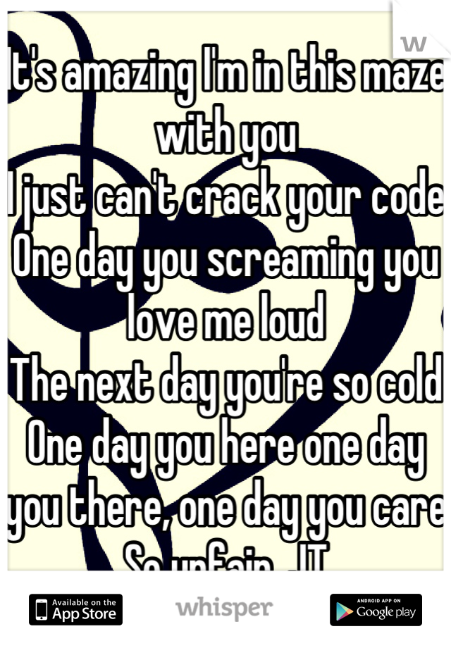 It's amazing I'm in this maze with you I just can't crack your code One day you screaming you love me loud The next day you're so cold One day you here one day you there, one day you care So unfair. JT