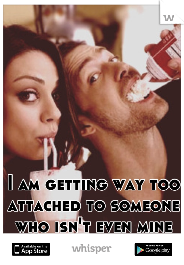 I am getting way too attached to someone who isn't even mine