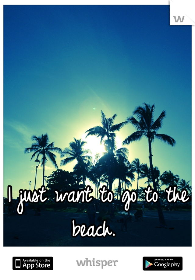 I just want to go to the beach.