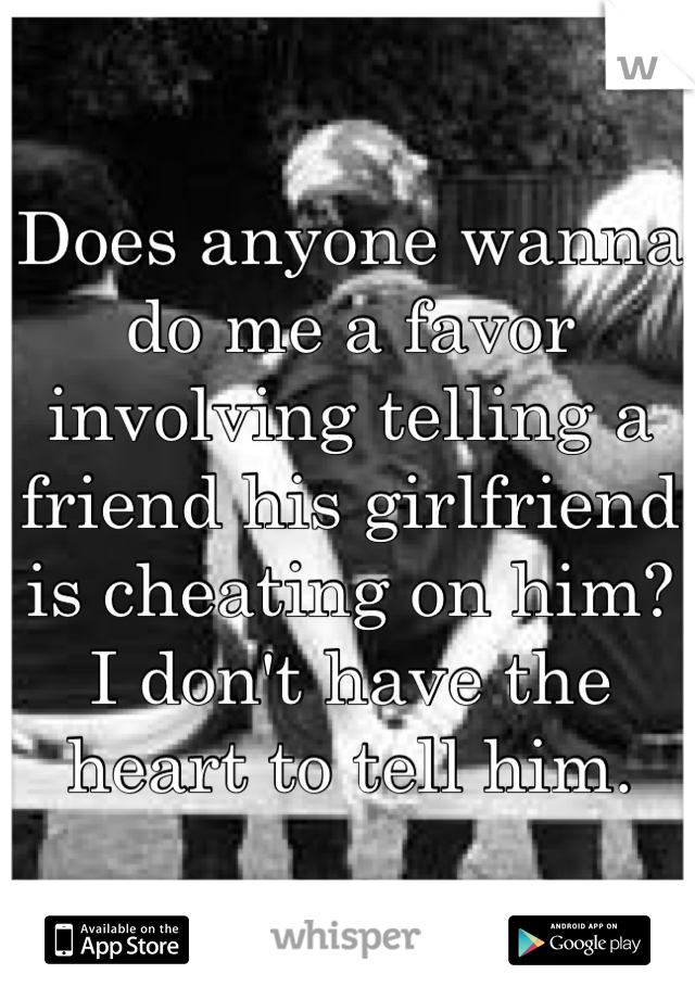 Does anyone wanna do me a favor involving telling a friend his girlfriend is cheating on him? I don't have the heart to tell him.