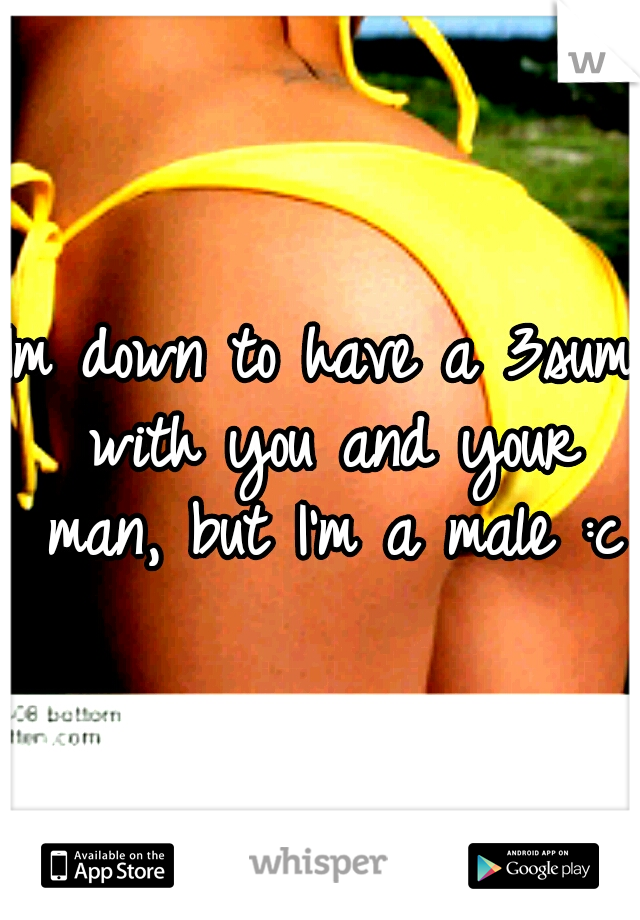 Im down to have a 3sum with you and your man, but I'm a male :c