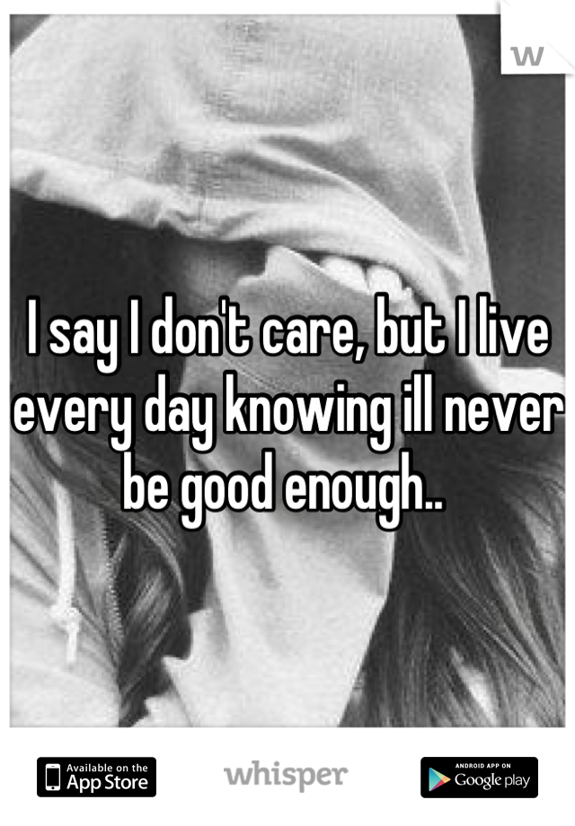 I say I don't care, but I live every day knowing ill never be good enough..